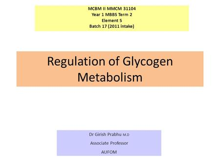 MCBM II MMCM 31104 Year 1 MBBS Term 2 Element 5 Batch 17 (2011 intake) Dr Girish Prabhu M.D Associate Professor AUFOM Regulation of Glycogen Metabolism.