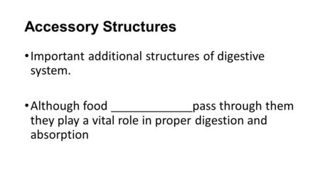 Accessory Structures Important additional structures of digestive system. Although food pass through them they play a vital role in proper digestion and.