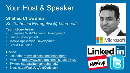 Your Host & Speaker Shahed Chowdhuri Sr. Technical Microsoft Technology Areas Enterprise Web/Software Development Game Development Mobile.