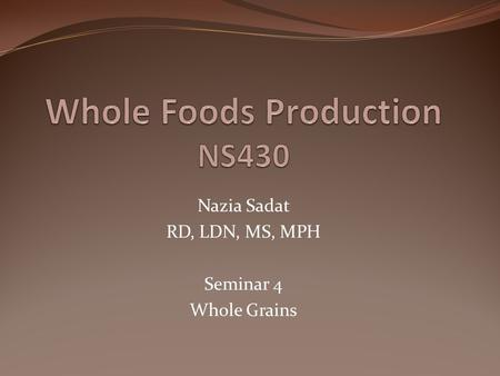 Nazia Sadat RD, LDN, MS, MPH Seminar 4 Whole Grains.