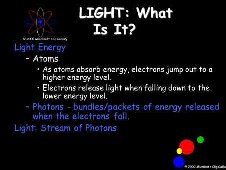 LIGHT: What Is It? Light Energy –Atoms As atoms absorb energy, electrons jump out to a higher energy level. Electrons release light when falling down to.