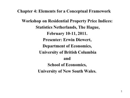 1 Chapter 4: Elements for a Conceptual Framework Workshop on Residential Property Price Indices: Statistics Netherlands, The Hague, February 10-11, 2011.