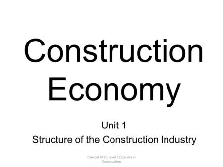 Edexcel BTEC Level 2 Diploma in Construction Construction Economy Unit 1 Structure of the Construction Industry.