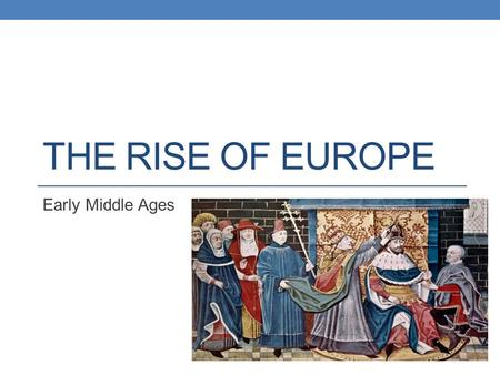 THE RISE OF EUROPE Early Middle Ages. Objectives Describe how Germanic tribes carved Europe into small kingdoms after the collapse of the western Roman.