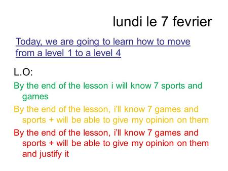 Lundi le 7 fevrier L.O: By the end of the lesson i will know 7 sports and games By the end of the lesson, i'll know 7 games and sports + will be able to.