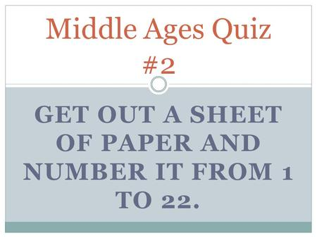 GET OUT A SHEET OF PAPER AND NUMBER IT FROM 1 TO 22. Middle Ages Quiz #2.
