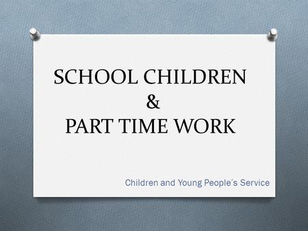 SCHOOL CHILDREN & PART TIME WORK Children and Young People's Service.