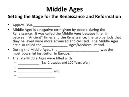Middle Ages Setting the Stage for the Renaissance and Reformation Approx. 350-______________ Middle Ages is a negative term given by people during the.