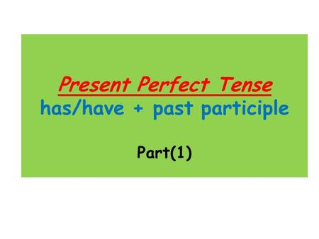 Present Perfect Tense has/have + past participle Part(1)