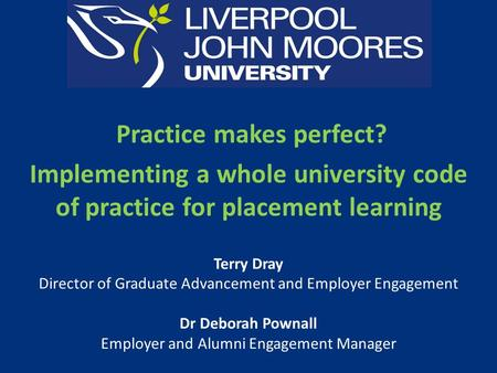 Practice makes perfect? Implementing a whole university code of practice for placement learning Terry Dray Director of Graduate Advancement and Employer.