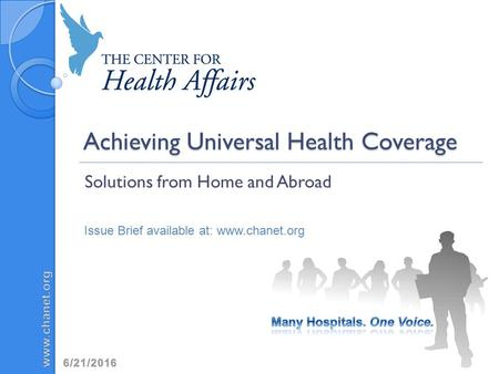 Achieving Universal Health Coverage Solutions from Home and Abroad Issue Brief available at: www.chanet.org.