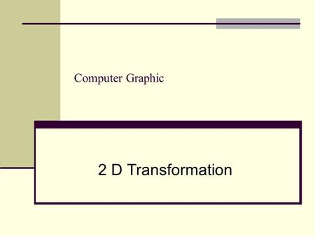 Computer Graphic 2 D Transformation. 1. Why transformations ? 2. Basic 2D Transformations  Translation  Scaling  Rotation 3. Homogeneous Coordinate.