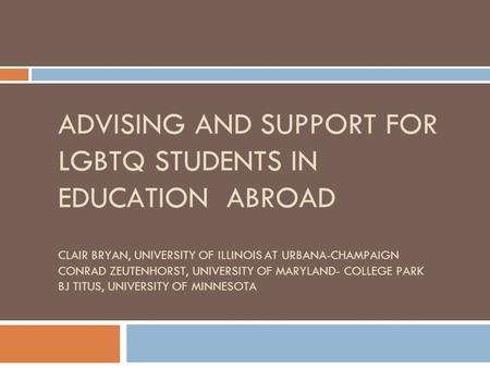 ADVISING AND SUPPORT FOR LGBTQ STUDENTS IN EDUCATION ABROAD CLAIR BRYAN, UNIVERSITY OF ILLINOIS AT URBANA-CHAMPAIGN CONRAD ZEUTENHORST, UNIVERSITY OF MARYLAND-