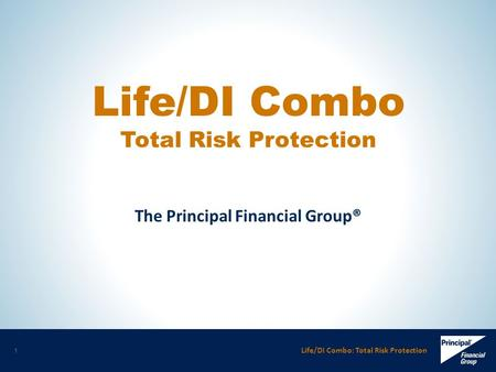 Life/DI Combo: Total Risk Protection 1 The Principal Financial Group® Life/DI Combo Total Risk Protection.