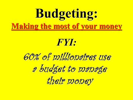 Budgeting: Making the most of your money FYI: 60% of millionaires use a budget to manage their money.
