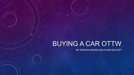 BUYING A CAR OTTW BY: SPENCER JENKINS AND ETHAN WOLCOTT.