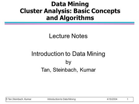 Data Mining Cluster Analysis: Basic Concepts and Algorithms Lecture Notes Introduction to Data Mining by Tan, Steinbach, Kumar © Tan,Steinbach, Kumar Introduction.