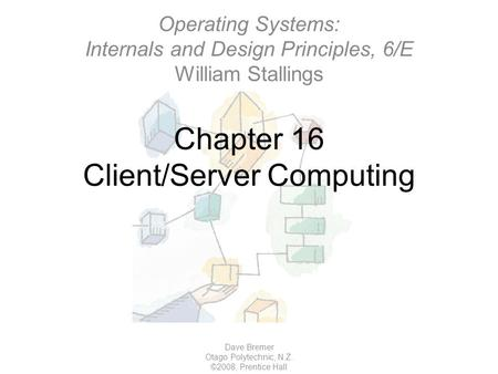 Chapter 16 Client/Server Computing Dave Bremer Otago Polytechnic, N.Z. ©2008, Prentice Hall Operating Systems: Internals and Design Principles, 6/E William.