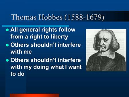Thomas Hobbes (1588-1679) All general rights follow from a right to liberty Others shouldn't interfere with me Others shouldn't interfere with my doing.