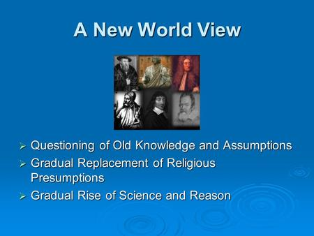 A New World View  Questioning of Old Knowledge and Assumptions  Gradual Replacement of Religious Presumptions  Gradual Rise of Science and Reason.