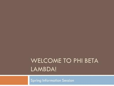 WELCOME TO PHI BETA LAMBDA! Spring Information Session.