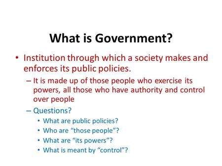 What is Government? Institution through which a society makes and enforces its public policies. – It is made up of those people who exercise its powers,