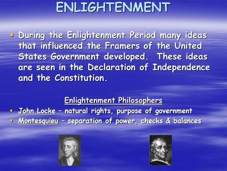 ENLIGHTENMENT  During the Enlightenment Period many ideas that influenced the Framers of the United States Government developed. These ideas are seen.