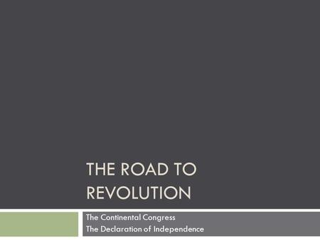 THE ROAD TO REVOLUTION The Continental Congress The Declaration of Independence.