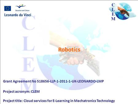Robotics Grant Agreement No 518656-LLP-1-2011-1-UK-LEONARDO-LMP Project acronym: CLEM Project title: Cloud services for E-Learning in Mechatronics Technology.