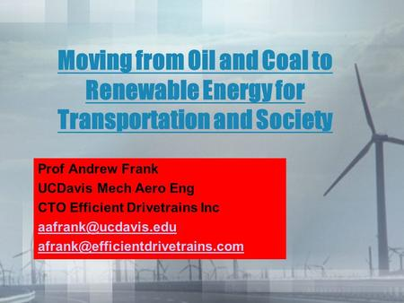 Moving from Oil and Coal to Renewable Energy for Transportation and Society Prof Andrew Frank UCDavis Mech Aero Eng CTO Efficient Drivetrains Inc