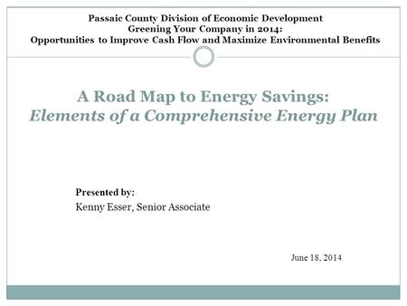 A Road Map to Energy Savings: Elements of a Comprehensive Energy Plan Presented by: Kenny Esser, Senior Associate June 18, 2014 Passaic County Division.
