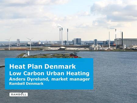 Heat Plan Denmark Low Carbon Urban Heating Anders Dyrelund, market manager Rambøll Denmark.