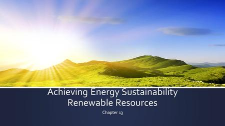Achieving Energy Sustainability Renewable Resources Chapter 13.