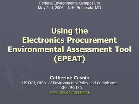 Using the Electronics Procurement Environmental Assessment Tool (EPEAT) Catherine Cesnik US DOI, Office of Environmental Policy and Compliance 650-329-5186.