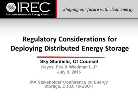 Regulatory Considerations for Deploying Distributed Energy Storage Sky Stanfield, Of Counsel Keyes, Fox & Wiedman LLP July 9, 2015 MA Stakeholder Conference.