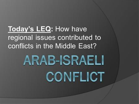 Today's LEQ: How have regional issues contributed to conflicts in the Middle East?
