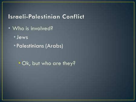 Who is involved? Jews Palestinians (Arabs) Ok, but who are they?