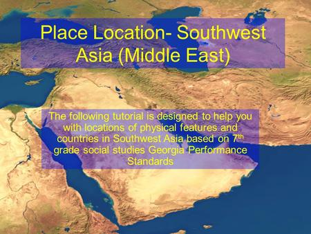 Place Location- Southwest Asia (Middle East) The following tutorial is designed to help you with locations of physical features and countries in Southwest.