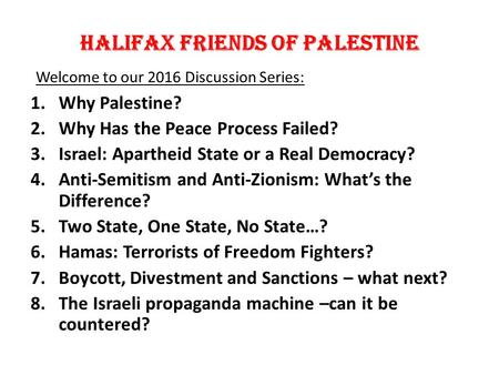 Halifax Friends of palestine Welcome to our 2016 Discussion Series: 1.Why Palestine? 2.Why Has the Peace Process Failed? 3.Israel: Apartheid State or a.