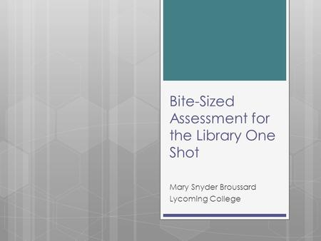Bite-Sized Assessment for the Library One Shot Mary Snyder Broussard Lycoming College.