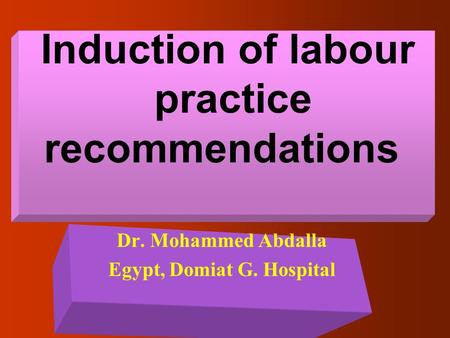 Induction of labour practice recommendations Dr. Mohammed Abdalla Egypt, Domiat G. Hospital.
