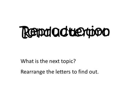 Ionducterpro What is the next topic? Rearrange the letters to find out. Reproduction.