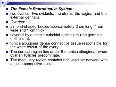 The Female Reproductive System: two ovaries, two oviducts, the uterus, the vagina and the external genitalia. Ovaries: almond-shaped bodies approximately.