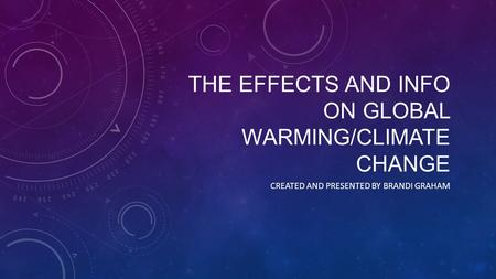 THE EFFECTS AND INFO ON GLOBAL WARMING/CLIMATE CHANGE CREATED AND PRESENTED BY BRANDI GRAHAM.