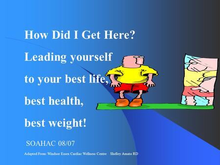 Adapted From: Windsor Essex Cardiac Wellness Centre Shelley Amato RD How Did I Get Here? Leading yourself to your best life, best health, best weight!