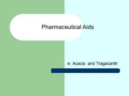  : Acacia and Tragacanth Pharmaceutical Aids. Objectives On completion of this topic, you would be able to : The monograph of acacia and tragacanth.