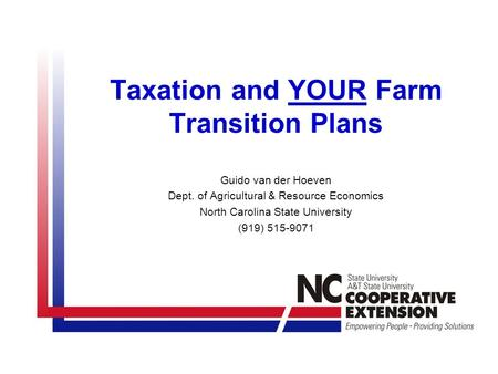 Taxation and YOUR Farm Transition Plans Guido van der Hoeven Dept. of Agricultural & Resource Economics North Carolina State University (919) 515-9071.