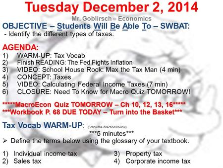 Tuesday December 2, 2014 Mr. Goblirsch – Economics OBJECTIVE – Students Will Be Able To – SWBAT: - Identify the different types of taxes. AGENDA: 1)WARM-UP: