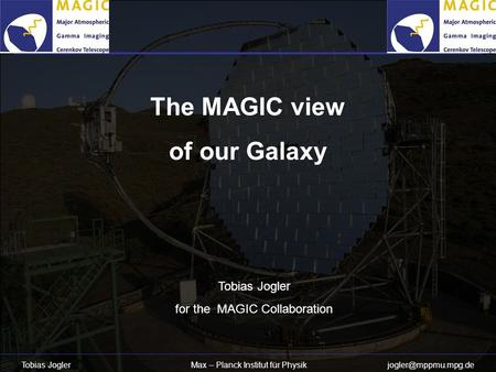 Tobias Jogler Max – Planck Institut für Physik The MAGIC view of our Galaxy Tobias Jogler for the MAGIC Collaboration.