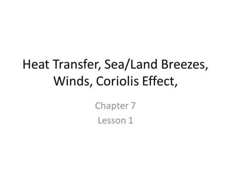Heat Transfer, Sea/Land Breezes, Winds, Coriolis Effect, Chapter 7 Lesson 1.